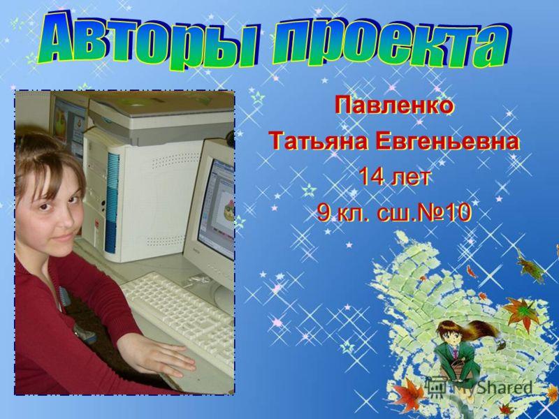 Павленко Татьяна Евгеньевна 14 лет 9 кл. сш.10 Павленко Татьяна Евгеньевна 14 лет 9 кл. сш.10