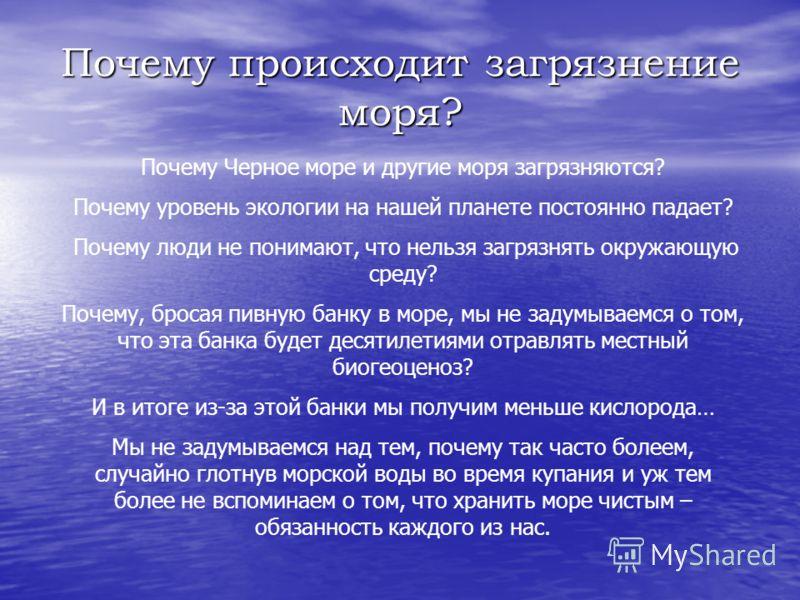 Почему происходит загрязнение моря? Почему Черное море и другие моря загрязняются? Почему уровень экологии на нашей планете постоянно падает? Почему люди не понимают, что нельзя загрязнять окружающую среду? Почему, бросая пивную банку в море, мы не з