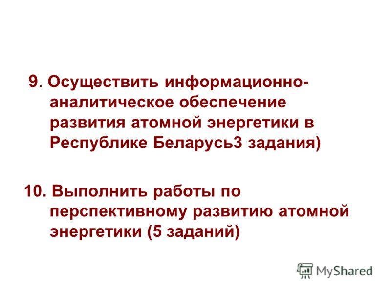 9. Осуществить информационно- аналитическое обеспечение развития атомной энергетики в Республике Беларусь3 задания) 10. Выполнить работы по перспективному развитию атомной энергетики (5 заданий)