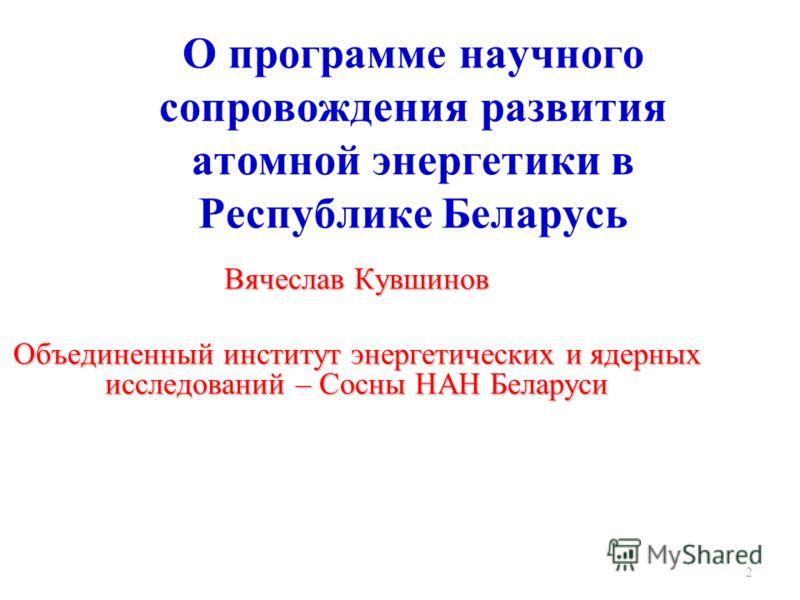 О программе научного сопровождения развития атомной энергетики в Республике Беларусь Вячеслав Кувшинов Объединенный институт энергетических и ядерных исследований – Сосны НАН Беларуси 2