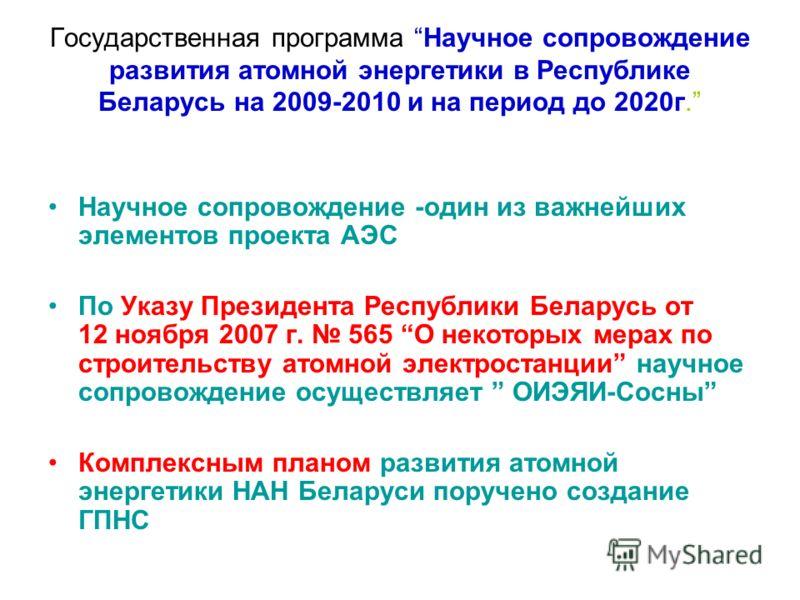 Государственная программа Научное сопровождение развития атомной энергетики в Республике Беларусь на 2009-2010 и на период до 2020г. Научное сопровождение -один из важнейших элементов проекта АЭС По Указу Президента Республики Беларусь от 12 ноября 2