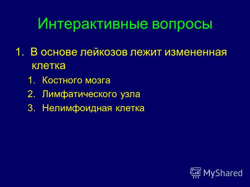 Интерактивные вопросы 1. В основе лейкозов лежит измененная клетка 1.Костного мозга 2.Лимфатического узла 3.Нелимфоидная клетка