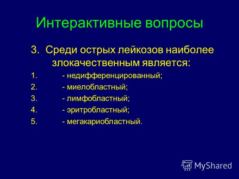 Интерактивные вопросы 3. Среди острых лейкозов наиболее злокачественным является: 1.- недифференцированный; 2.- миелобластный; 3.- лимфобластный; 4.- эритробластный; 5.- мегакариобластный.