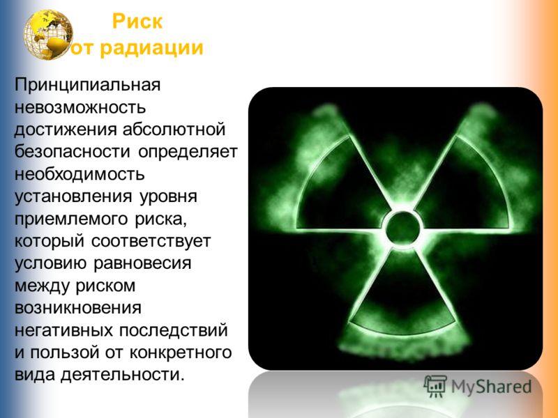 Риск от радиации Принципиальная невозможность достижения абсолютной безопасности определяет необходимость установления уровня приемлемого риска, который соответствует условию равновесия между риском возникновения негативных последствий и пользой от к