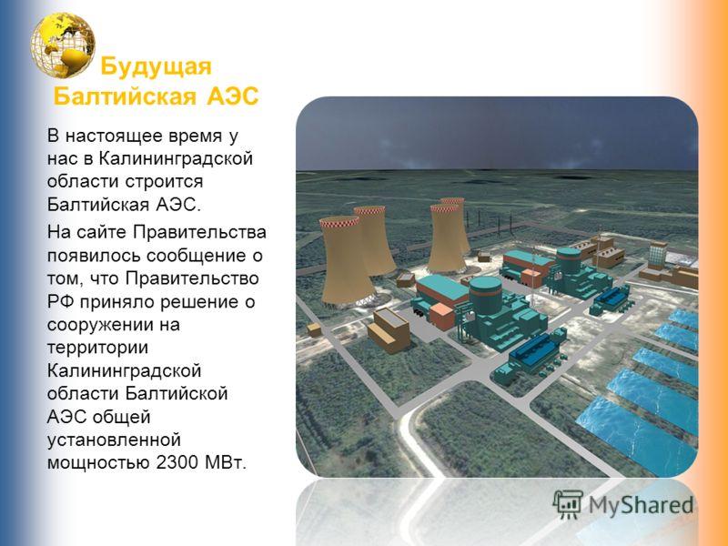Будущая Балтийская АЭС В настоящее время у нас в Калининградской области строится Балтийская АЭС. На сайте Правительства появилось сообщение о том, что Правительство РФ приняло решение о сооружении на территории Калининградской области Балтийской АЭС