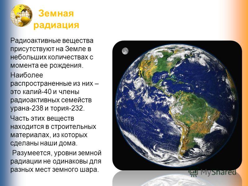 Земная радиация Радиоактивные вещества присутствуют на Земле в небольших количествах с момента ее рождения. Наиболее распространенные из них – это калий-40 и члены радиоактивных семейств урана-238 и тория-232. Часть этих веществ находится в строитель