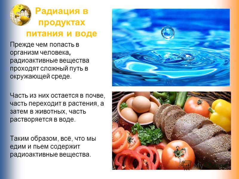 Радиация в продуктах питания и воде Прежде чем попасть в организм человека, радиоактивные вещества проходят сложный путь в окружающей среде. Часть из них остается в почве, часть переходит в растения, а затем в животных, часть растворяется в воде. Так