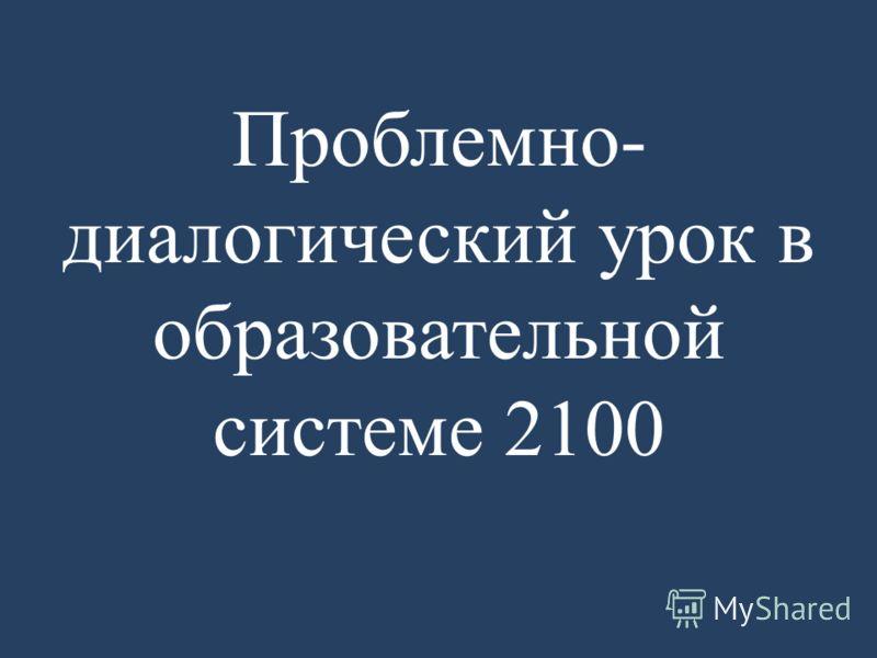 Проблемно- диалогический урок в образовательной системе 2100