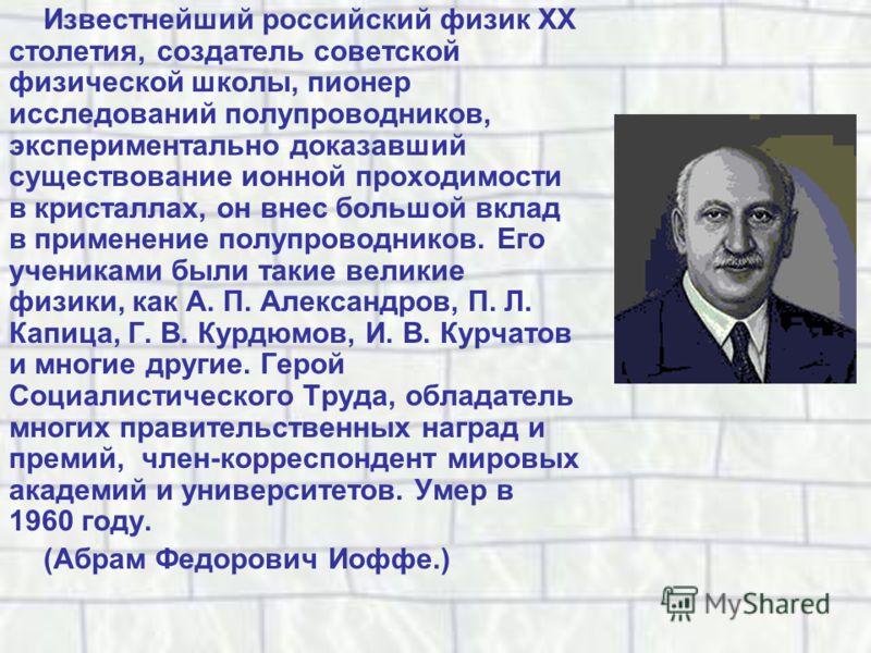Известнейший российский физик XX столетия, создатель советской физической школы, пионер исследований полупроводников, экспериментально доказавший существование ионной проходимости в кристаллах, он внес большой вклад в применение полупроводников. Его