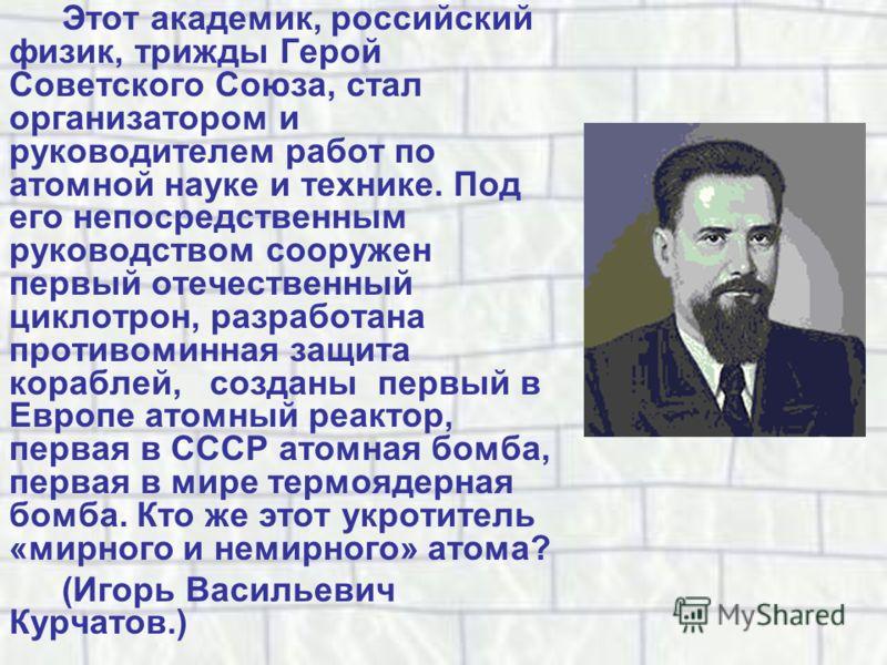 Этот академик, российский физик, трижды Герой Советского Союза, стал организатором и руководителем работ по атомной науке и технике. Под его непосредственным руководством сооружен первый отечественный циклотрон, разработана противоминная защита кораб