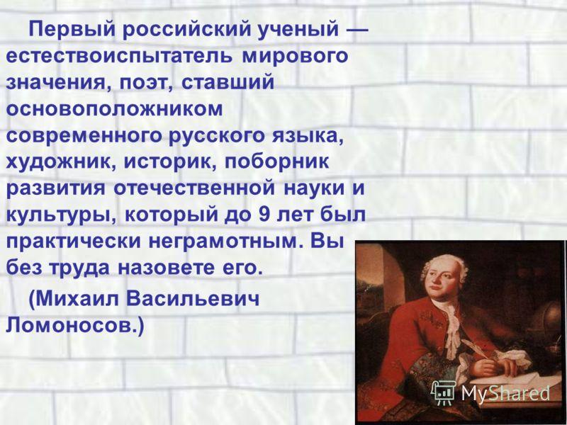 Первый российский ученый естествоиспытатель мирового значения, поэт, ставший основоположником современного русского языка, художник, историк, поборник развития отечественной науки и культуры, который до 9 лет был практически неграмотным. Вы без труда