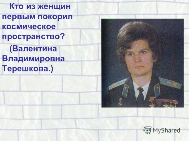 Кто из женщин первым покорил космическое пространство? (Валентина Владимировна Терешкова.)