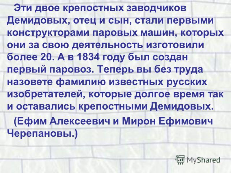 Эти двое крепостных заводчиков Демидовых, отец и сын, стали первыми конструкторами паровых машин, которых они за свою деятельность изготовили более 20. А в 1834 году был создан первый паровоз. Теперь вы без труда назовете фамилию известных русских из