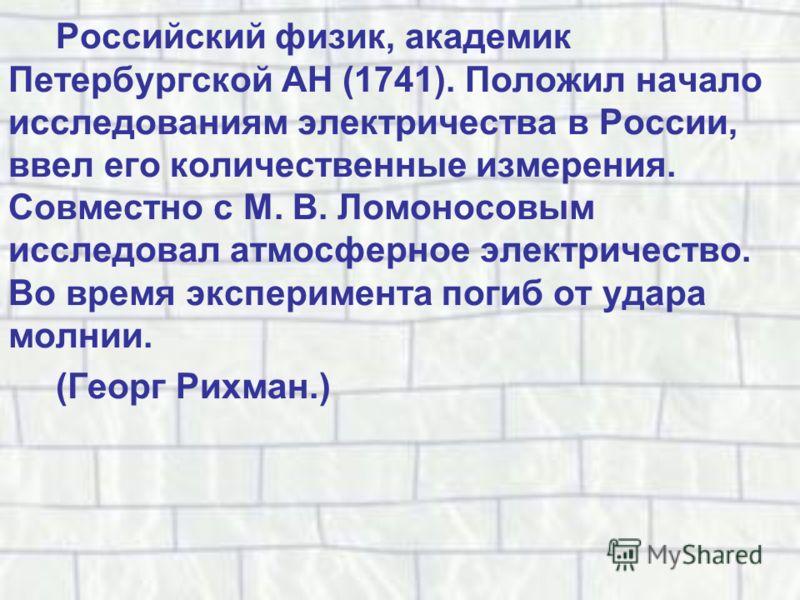 Российский физик, академик Петербургской АН (1741). Положил начало исследованиям электричества в России, ввел его количественные измерения. Совместно с М. В. Ломоносовым исследовал атмосферное электричество. Во время эксперимента погиб от удара молни