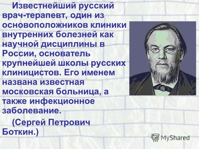 Известнейший русский врач-терапевт, один из основоположников клиники внутренних болезней как научной дисциплины в России, основатель крупнейшей школы русских клиницистов. Его именем названа известная московская больница, а также инфекционное заболева