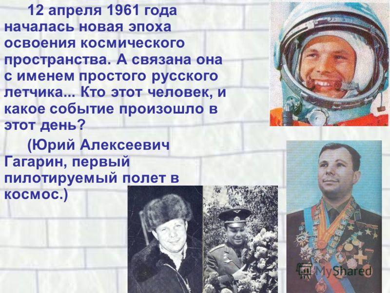 12 апреля 1961 года началась новая эпоха освоения космического пространства. А связана она с именем простого русского летчика... Кто этот человек, и какое событие произошло в этот день? (Юрий Алексеевич Гагарин, первый пилотируемый полет в космос.)