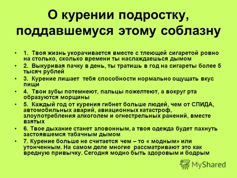 О курении подростку, поддавшемуся этому соблазну 1. Твоя жизнь укорачивается вместе с тлеющей сигаретой ровно на столько, сколько времени ты наслаждаешься дымом 2. Выкуривая пачку в день, ты тратишь в год на сигареты более 5 тысяч рублей 3. Курение л