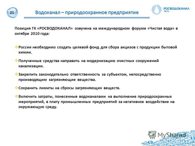 21 Водоканал – природоохранное предприятие Позиция ГК «РОСВОДОКАНАЛ» озвучена на международном форуме «Чистая вода» в октябре 2010 года: России необходимо создать целевой фонд для сбора акцизов с продукции бытовой химии. Полученные средства направить
