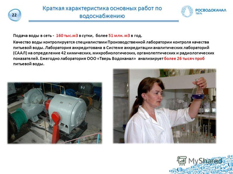 22 Подача воды в сеть - 160 тыс.м3 в сутки, более 51 млн. м3 в год. Качество воды контролируется специалистами Производственной лаборатории контроля качества питьевой воды. Лаборатория аккредитована в Системе аккредитации аналитических лабораторий (С