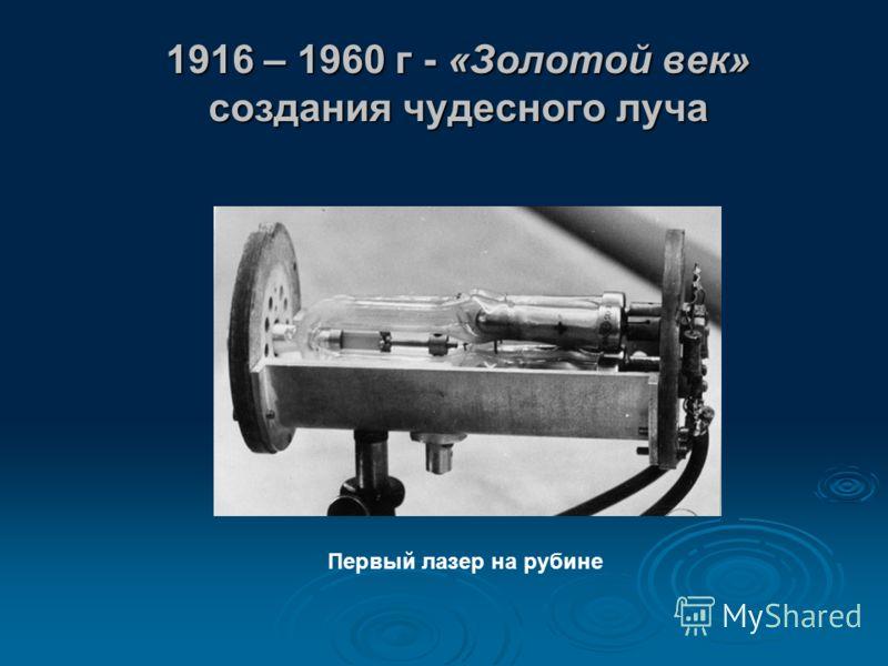 1916 – 1960 г - «Золотой век» создания чудесного луча Первый лазер на рубине