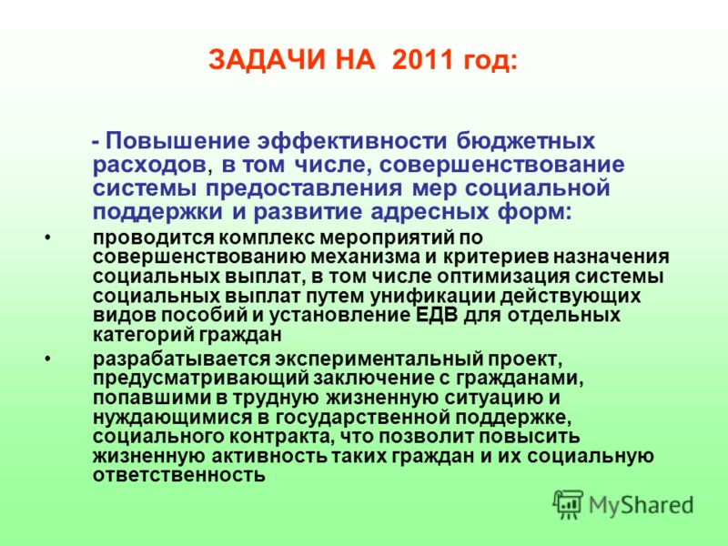 ЗАДАЧИ НА 2011 год: - Повышение эффективности бюджетных расходов, в том числе, совершенствование системы предоставления мер социальной поддержки и развитие адресных форм: проводится комплекс мероприятий по совершенствованию механизма и критериев назн