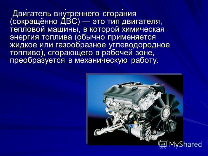 Дви́гатель вну́треннего сгора́ния (сокращённо ДВС) это тип двигателя, тепловой машины, в которой химическая энергия топлива (обычно применяется жидкое или газообразное углеводородное топливо), сгорающего в рабочей зоне, преобразуется в механическую р