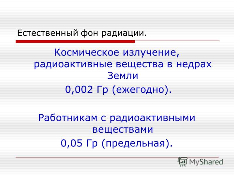 Естественный фон радиации. Космическое излучение, радиоактивные вещества в недрах Земли 0,002 Гр (ежегодно). Работникам с радиоактивными веществами 0,05 Гр (предельная).