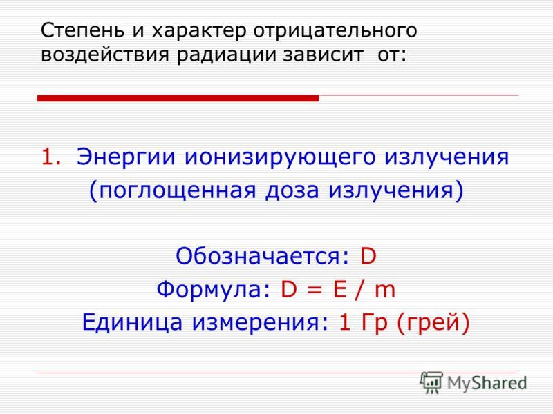 Степень и характер отрицательного воздействия радиации зависит от: 1.Энергии ионизирующего излучения (поглощенная доза излучения) Обозначается: D Формула: D = E / m Единица измерения: 1 Гр (грей)