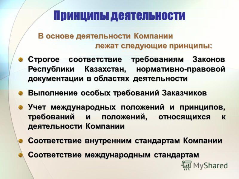 Принципы деятельности В основе деятельности Компании В основе деятельности Компании лежат следующие принципы: лежат следующие принципы: Строгое соответствие требованиям Законов Республики Казахстан, нормативно-правовой документации в областях деятель