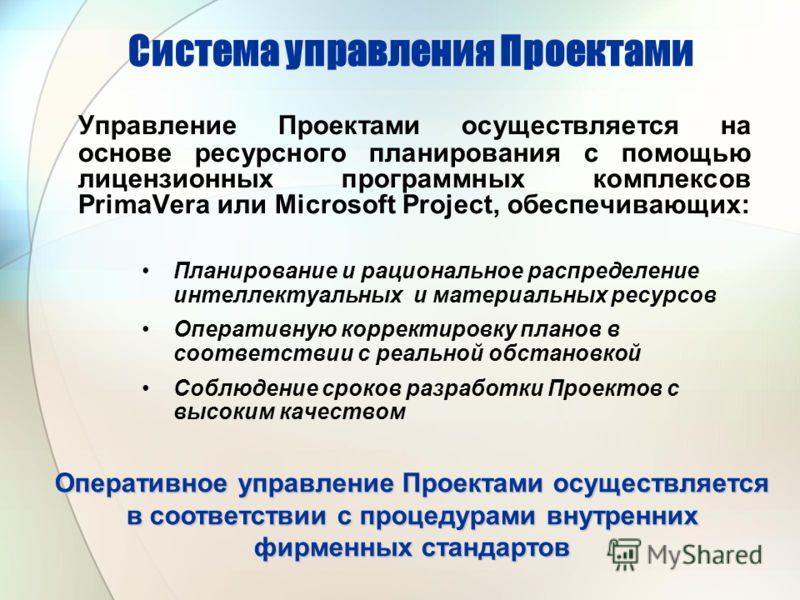 Система управления Проектами Управление Проектами осуществляется на основе ресурсного планирования с помощью лицензионных программных комплексов PrimaVera или Microsoft Project, обеспечивающих: Планирование и рациональное распределение интеллектуальн