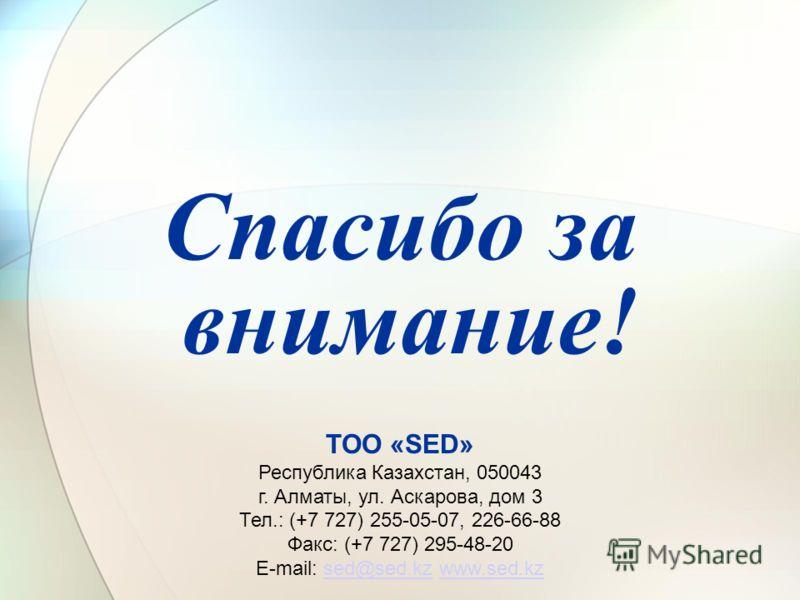 Спасибо за внимание! ТОО «SED» Республика Казахстан, 050043 г. Алматы, ул. Аскарова, дом 3 Тел.: (+7 727) 255-05-07, 226-66-88 Факс: (+7 727) 295-48-20 Е-mail: sed@sed.kz www.sed.kzsed@sed.kzwww.sed.kz