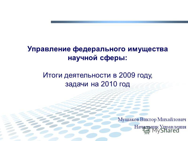Управление федерального имущества научной сферы: Итоги деятельности в 2009 году, задачи на 2010 год Мушаков Виктор Михайлович Начальник Управления