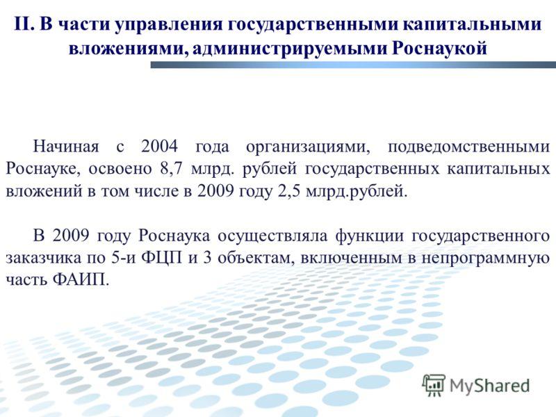 II. В части управления государственными капитальными вложениями, администрируемыми Роснаукой Начиная с 2004 года организациями, подведомственными Роснауке, освоено 8,7 млрд. рублей государственных капитальных вложений в том числе в 2009 году 2,5 млрд