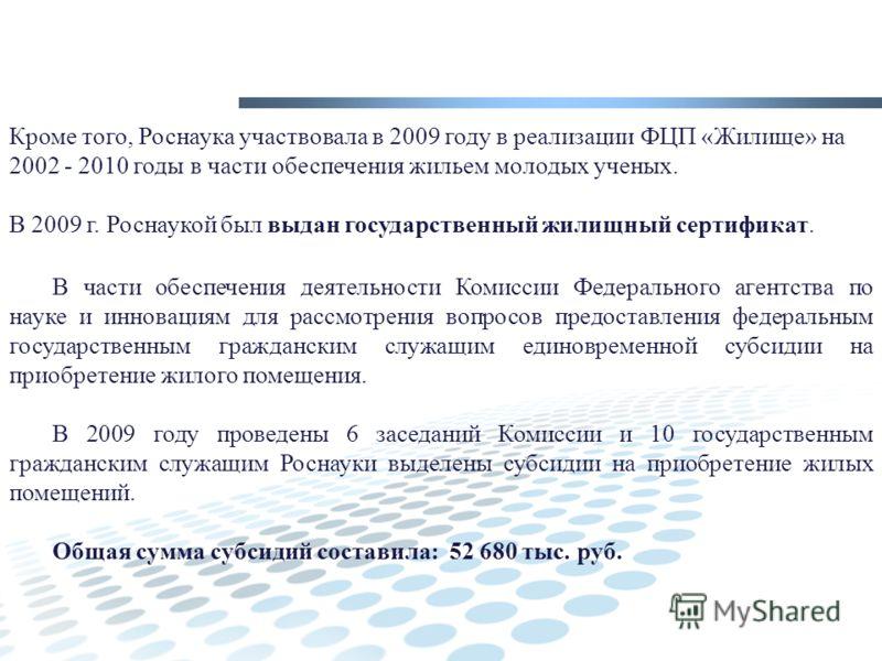 Кроме того, Роснаука участвовала в 2009 году в реализации ФЦП «Жилище» на 2002 - 2010 годы в части обеспечения жильем молодых ученых. В 2009 г. Роснаукой был выдан государственный жилищный сертификат. В части обеспечения деятельности Комиссии Федерал