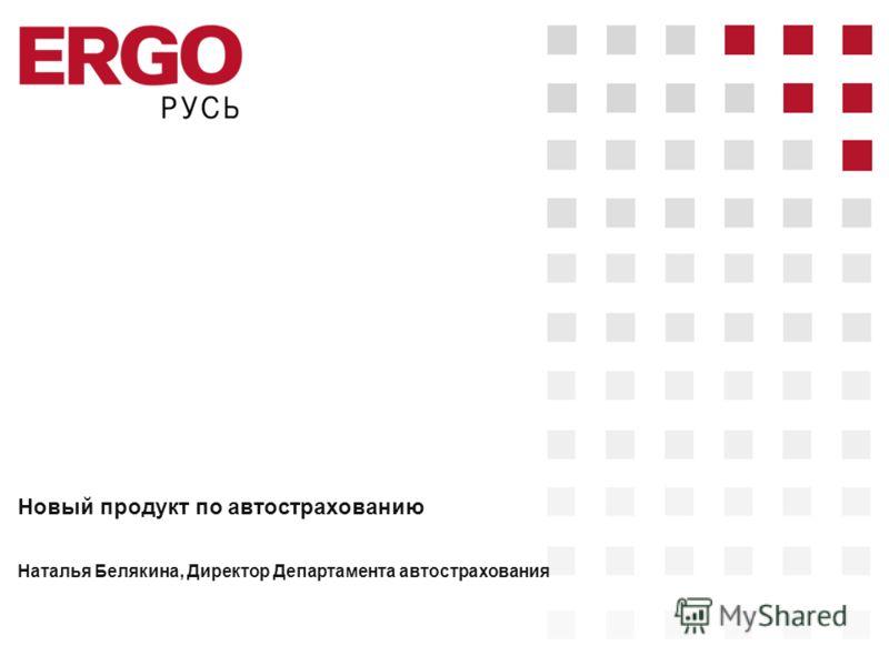 Новый продукт по автострахованию Наталья Белякина, Директор Департамента автострахования