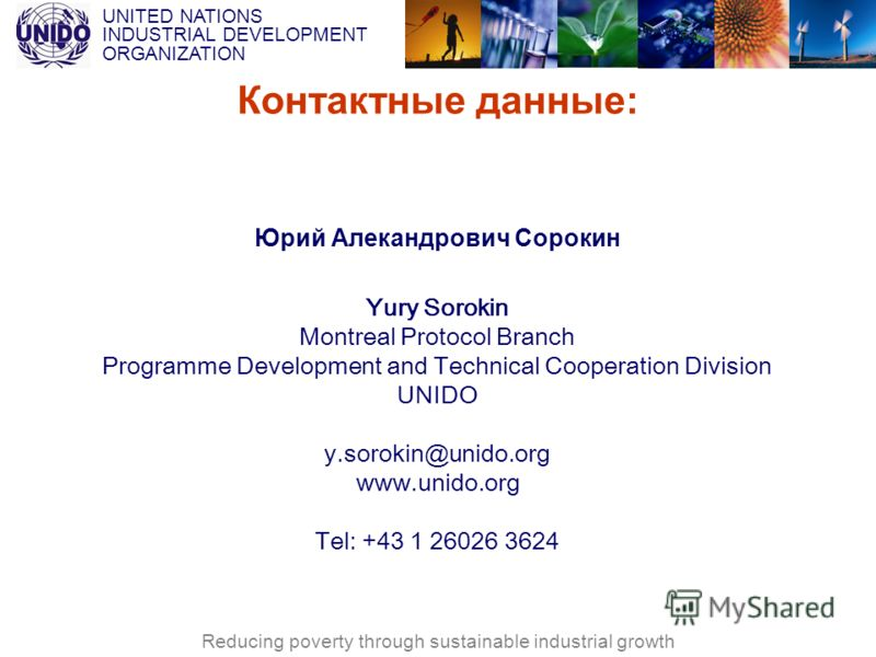 UNITED NATIONS INDUSTRIAL DEVELOPMENT ORGANIZATION Reducing poverty through sustainable industrial growth Контактные данные: Юрий Алекандрович Сорокин Yury Sorokin Montreal Protocol Branch Programme Development and Technical Cooperation Division UNID