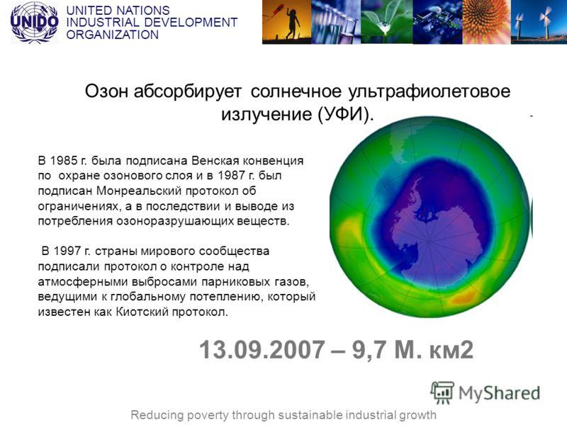 UNITED NATIONS INDUSTRIAL DEVELOPMENT ORGANIZATION Reducing poverty through sustainable industrial growth 13.09.2007 – 9,7 М. км2 В 1985 г. была подписана Венская конвенция по охране озонового слоя и в 1987 г. был подписан Монреальский протокол об ог