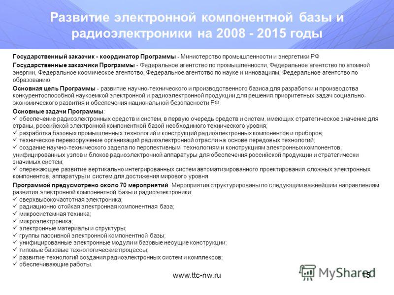 www.ttc-nw.ru14 Национальная технологическая база на 2007 - 2011 годы Государственный заказчик - координатор Программы - Министерство промышленности и энергетики РФ Государственные заказчики Программы - Федеральное агентство по промышленности, Федера