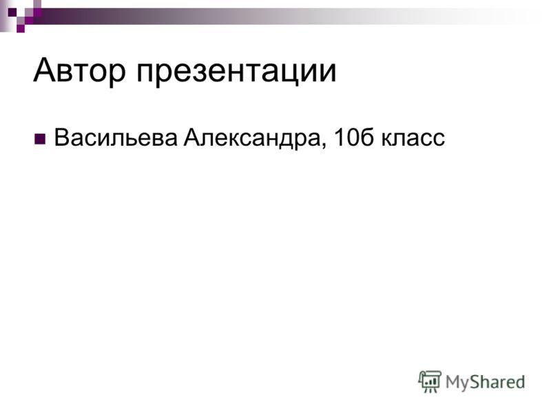 Автор презентации Васильева Александра, 10б класс