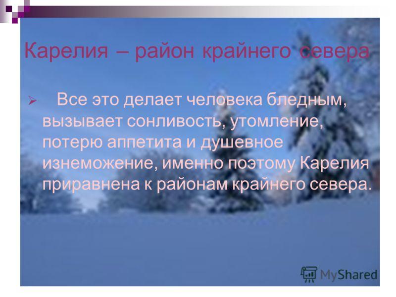 Карелия – район крайнего севера Все это делает человека бледным, вызывает сонливость, утомление, потерю аппетита и душевное изнеможение, именно поэтому Карелия приравнена к районам крайнего севера.