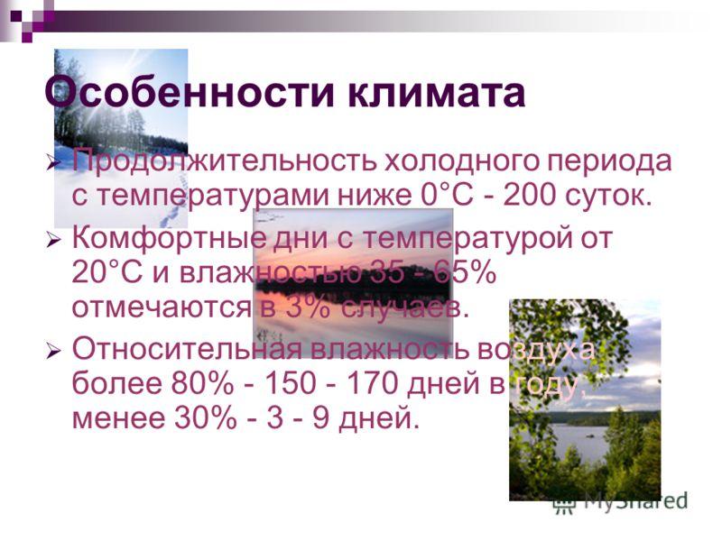 Особенности климата Продолжительность холодного периода с температурами ниже 0°С - 200 суток. Комфортные дни с температурой от 20°С и влажностью 35 - 65% отмечаются в 3% случаев. Относительная влажность воздуха более 80% - 150 - 170 дней в году, мене