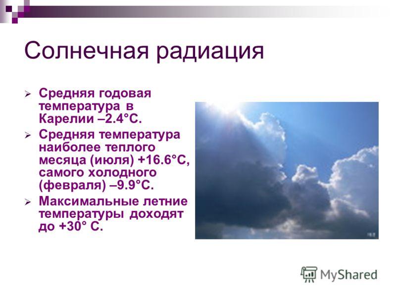 Солнечная радиация Средняя годовая температура в Карелии –2.4°C. Средняя температура наиболее теплого месяца (июля) +16.6°C, самого холодного (февраля) –9.9°C. Максимальные летние температуры доходят до +30° С.