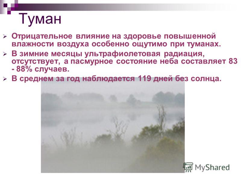 Туман Отрицательное влияние на здоровье повышенной влажности воздуха особенно ощутимо при туманах. В зимние месяцы ультрафиолетовая радиация, отсутствует, а пасмурное состояние неба составляет 83 - 88% случаев. В среднем за год наблюдается 119 дней б