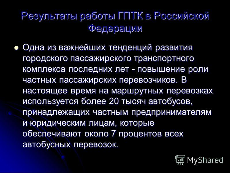 Результаты работы ГПТК в Российской Федерации Одна из важнейших тенденций развития городского пассажирского транспортного комплекса последних лет - повышение роли частных пассажирских перевозчиков. В настоящее время на маршрутных перевозках используе