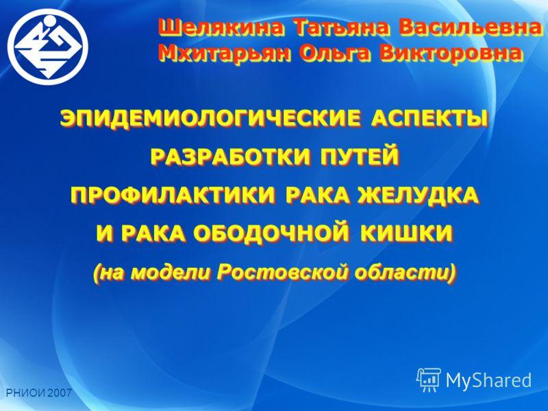 РНИОИ 2007 ЭПИДЕМИОЛОГИЧЕСКИЕ АСПЕКТЫ РАЗРАБОТКИ ПУТЕЙ ПРОФИЛАКТИКИ РАКА ЖЕЛУДКА И РАКА ОБОДОЧНОЙ КИШКИ (на модели Ростовской области) ЭПИДЕМИОЛОГИЧЕСКИЕ АСПЕКТЫ РАЗРАБОТКИ ПУТЕЙ ПРОФИЛАКТИКИ РАКА ЖЕЛУДКА И РАКА ОБОДОЧНОЙ КИШКИ (на модели Ростовской