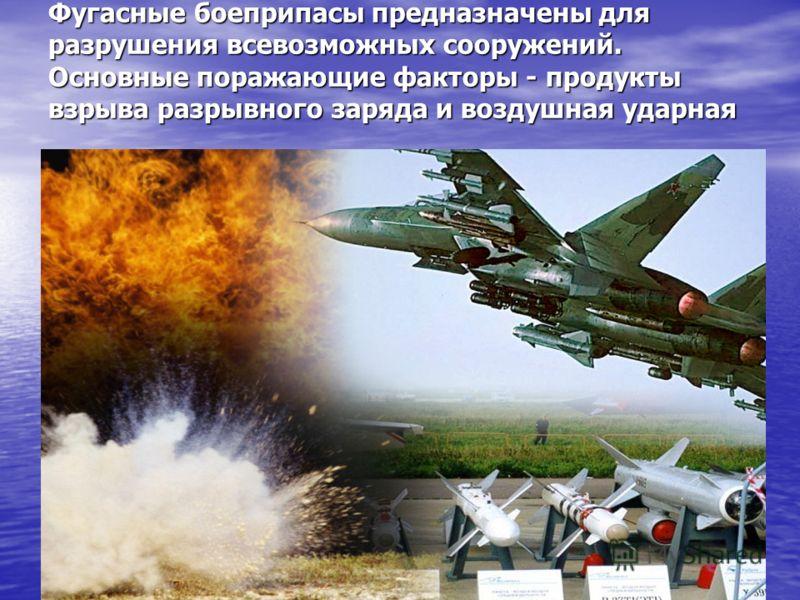 Фугасные боеприпасы предназначены для разрушения всевозможных сооружений. Основные поражающие факторы - продукты взрыва разрывного заряда и воздушная ударная волна
