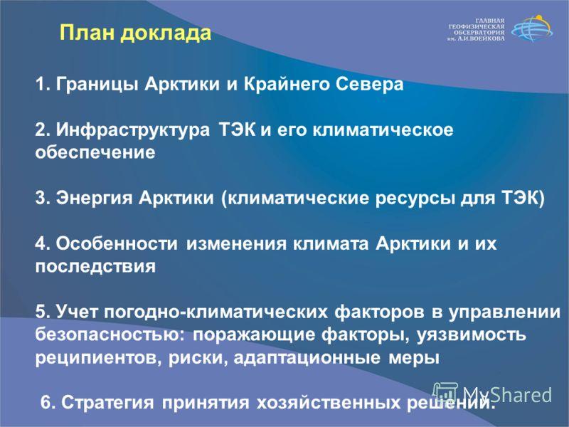 План доклада 1. Границы Арктики и Крайнего Севера 2. Инфраструктура ТЭК и его климатическое обеспечение 3. Энергия Арктики (климатические ресурсы для ТЭК) 4. Особенности изменения климата Арктики и их последствия 5. Учет погодно-климатических факторо