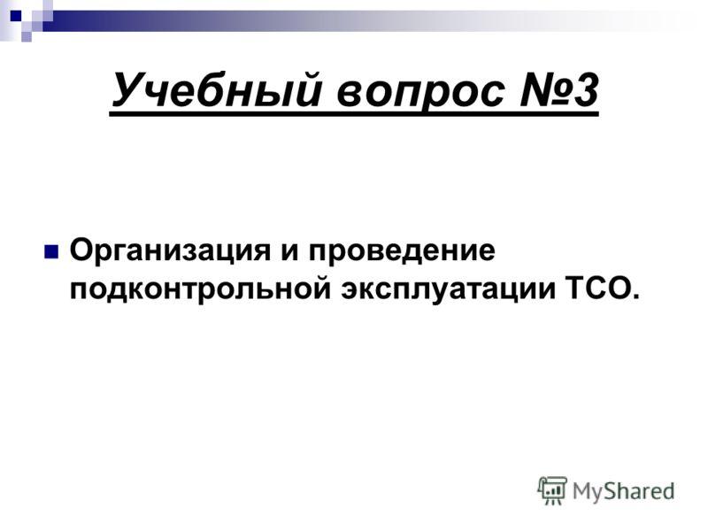 Учебный вопрос 3 Организация и проведение подконтрольной эксплуатации ТСО.