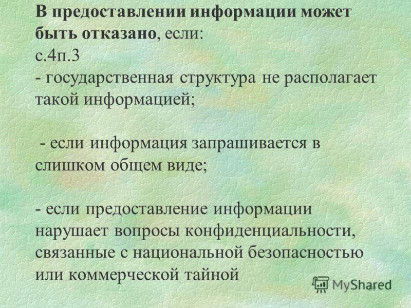 10 В предоставлении информации может быть отказано, если: с.4п.3 - государственная структура не располагает такой информацией; - если информация запрашивается в слишком общем виде; - если предоставление информации нарушает вопросы конфиденциальности,