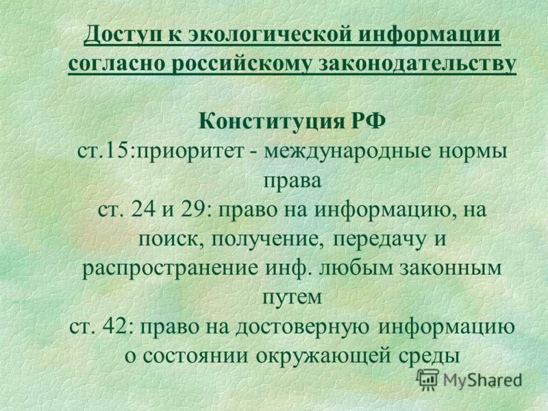 31 Доступ к экологической информации согласно российскому законодательству Конституция РФ ст.15:приоритет - международные нормы права ст. 24 и 29: право на информацию, на поиск, получение, передачу и распространение инф. любым законным путем ст. 42: